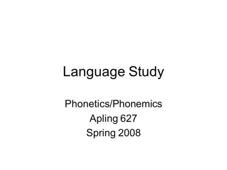 Language Study Phonetics/Phonemics Apling 627 Spring 2008.