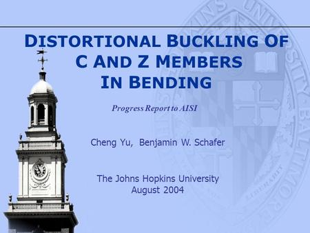 Cheng Yu, Benjamin W. Schafer The Johns Hopkins University August 2004 D ISTORTIONAL B UCKLING O F C A ND Z M EMBERS I N B ENDING Progress Report to AISI.