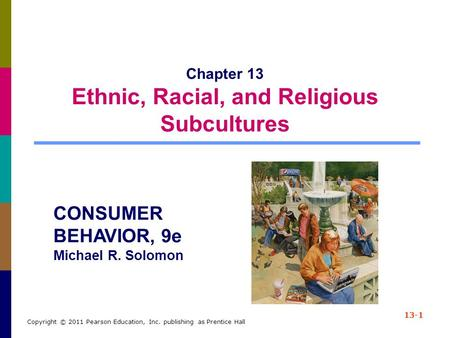 13-1 Copyright © 2011 Pearson Education, Inc. publishing as Prentice Hall Chapter 13 Ethnic, Racial, and Religious Subcultures CONSUMER BEHAVIOR, 9e Michael.