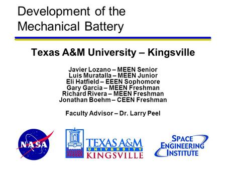 Development of the Mechanical Battery Texas A&M University – Kingsville Javier Lozano – MEEN Senior Luis Muratalla – MEEN Junior Eli Hatfield – EEEN Sophomore.