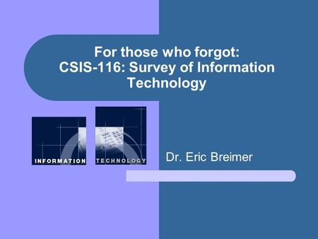 For those who forgot: CSIS-116: Survey of Information Technology Dr. Eric Breimer.