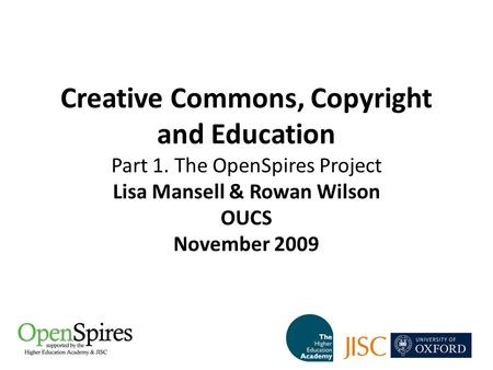 Creative Commons, Copyright and Education Part 1. The OpenSpires Project Lisa Mansell & Rowan Wilson OUCS November 2009.