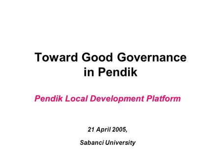 Toward Good Governance in Pendik Pendik Local Development Platform 21 April 2005, Sabanci University.