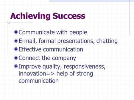 Achieving Success Communicate with people E-mail, formal presentations, chatting Effective communication Connect the company Improve quality, responsiveness,
