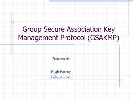 Group Secure Association Key Management Protocol (GSAKMP) Presented by Hugh Harney