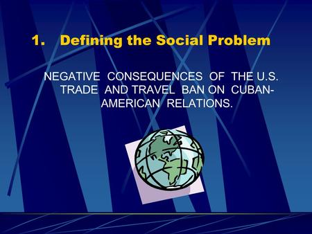 1.Defining the Social Problem NEGATIVE CONSEQUENCES OF THE U.S. TRADE AND TRAVEL BAN ON CUBAN- AMERICAN RELATIONS.
