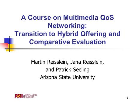 1 A Course on Multimedia QoS Networking: Transition to Hybrid Offering and Comparative Evaluation Martin Reisslein, Jana Reisslein, and Patrick Seeling.