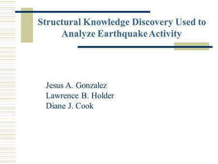 Structural Knowledge Discovery Used to Analyze Earthquake Activity Jesus A. Gonzalez Lawrence B. Holder Diane J. Cook.