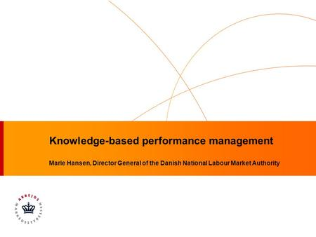 Knowledge-based performance management Marie Hansen, Director General of the Danish National Labour Market Authority.