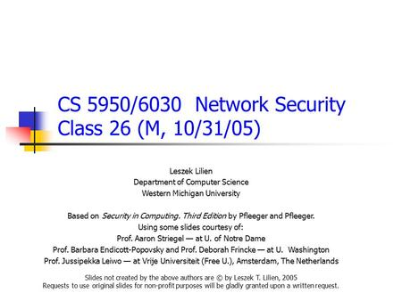 CS 5950/6030 Network Security Class 26 (M, 10/31/05) Leszek Lilien Department of Computer Science Western Michigan University Based on Security in Computing.