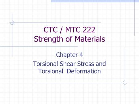 CTC / MTC 222 Strength of Materials Chapter 4 Torsional Shear Stress and Torsional Deformation.