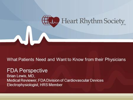 What Patients Need and Want to Know from their Physicians FDA Perspective Brian Lewis, MD, Medical Reviewer, FDA Division of Cardiovascular Devices Electrophysiologist,