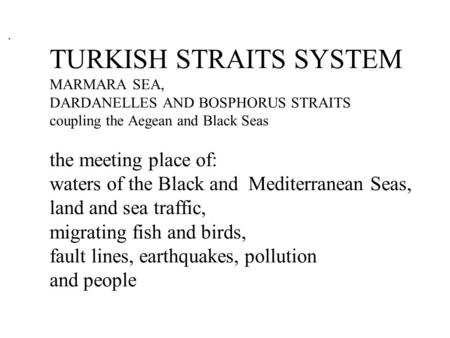 TURKISH STRAITS SYSTEM MARMARA SEA, DARDANELLES AND BOSPHORUS STRAITS coupling the Aegean and Black Seas the meeting place of: waters of the Black and.
