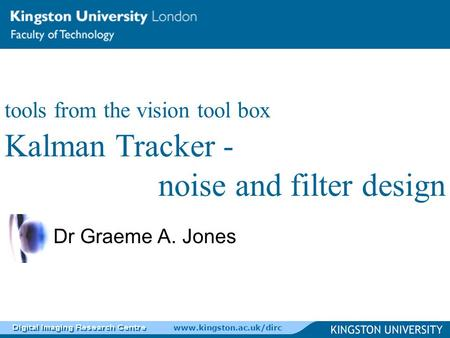 Www.kingston.ac.uk/dirc Dr Graeme A. Jones tools from the vision tool box Kalman Tracker - noise and filter design.