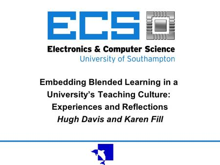 Embedding Blended Learning in a University's Teaching Culture: Experiences and Reflections Hugh Davis and Karen Fill.