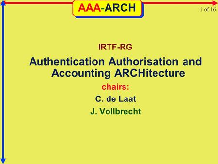 AAA-ARCH IRTF-RG Authentication Authorisation and Accounting ARCHitecture chairs: C. de Laat J. Vollbrecht 1 of 16.
