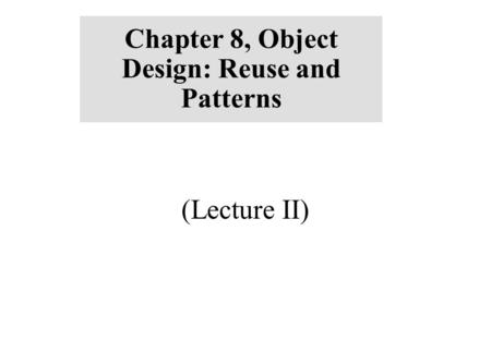 Chapter 8, Object Design: Reuse and Patterns (Lecture II)