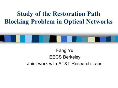 Study of the Restoration Path Blocking Problem in Optical Networks Fang Yu EECS Berkeley Joint work with AT&T Research Labs.