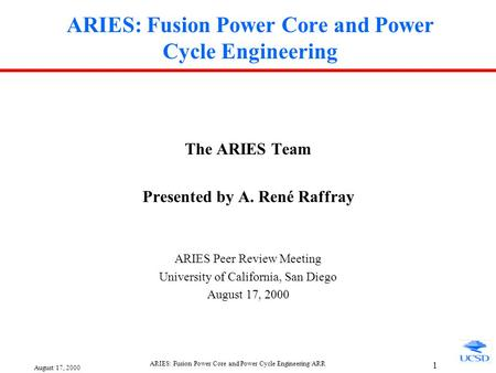 August 17, 2000 ARIES: Fusion Power Core and Power Cycle Engineering/ARR 1 ARIES: Fusion Power Core and Power Cycle Engineering The ARIES Team Presented.