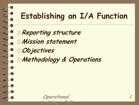 Operational Auditing--Fall 2001 1 Establishing an I/A Function 4 Reporting structure 4 Mission statement 4 Objectives 4 Methodology & Operations.