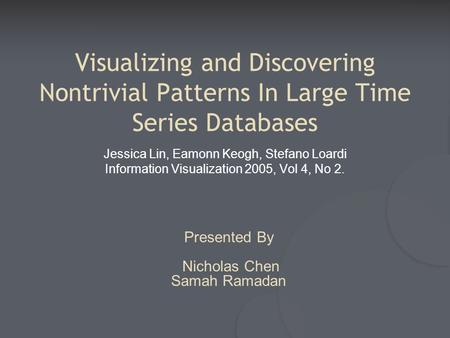 Visualizing and Discovering Nontrivial Patterns In Large Time Series Databases Jessica Lin, Eamonn Keogh, Stefano Loardi Information Visualization 2005,