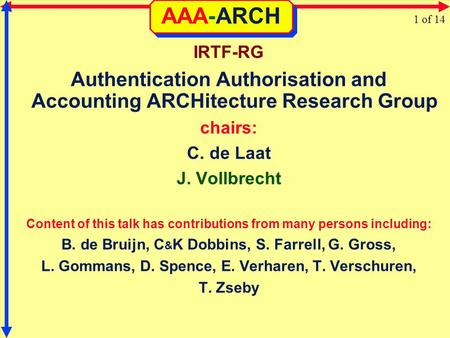 AAA-ARCH IRTF-RG Authentication Authorisation and Accounting ARCHitecture Research Group chairs: C. de Laat J. Vollbrecht Content of this talk has contributions.