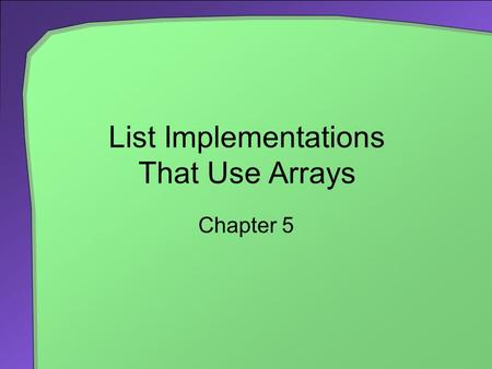 List Implementations That Use Arrays Chapter 5. 2 Chapter Contents Using a Fixed-Size Array to Implement the ADT List An Analogy The Java Implementation.