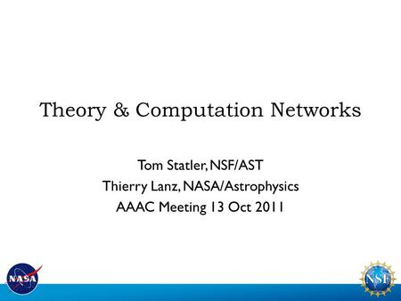 Theory & Computation Networks Tom Statler, NSF/AST Thierry Lanz, NASA/Astrophysics AAAC Meeting 13 Oct 2011.