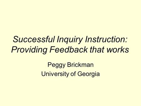 Successful Inquiry Instruction: Providing Feedback that works Peggy Brickman University of Georgia.