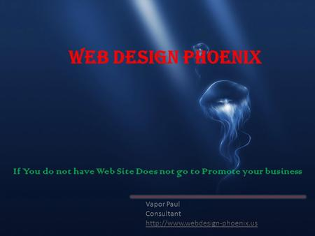 Web Design Phoenix Vapor Paul Consultant  If You do not have Web Site Does not go to Promote your business.