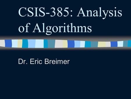 CSIS-385: Analysis of Algorithms Dr. Eric Breimer.