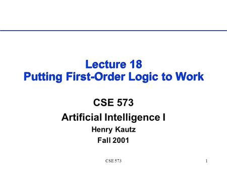 CSE 5731 Lecture 18 Putting First-Order Logic to Work CSE 573 Artificial Intelligence I Henry Kautz Fall 2001.