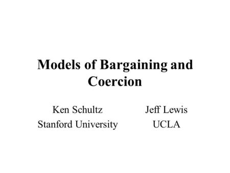 Models of Bargaining and Coercion Ken SchultzJeff Lewis Stanford UniversityUCLA.