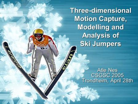 Three-dimensional Motion Capture, Modelling and Analysis of Ski Jumpers Atle Nes CSGSC 2005 Trondheim, April 28th.