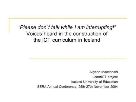 """Please don´t talk while I am interrupting!"" Voices heard in the construction of the ICT curriculum in Iceland Allyson Macdonald LearnICT project Iceland."