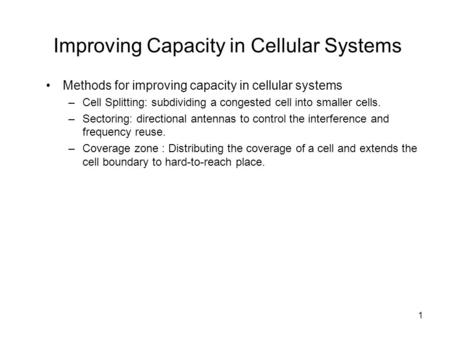 1 Improving Capacity in Cellular Systems Methods for improving capacity in cellular systems –Cell Splitting: subdividing a congested cell into smaller.