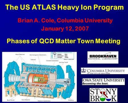 The US ATLAS Heavy Ion Program Brian A. Cole, Columbia University January 12, 2007 Phases of QCD Matter Town Meeting.