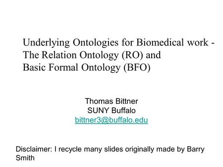 Underlying Ontologies for Biomedical work - The Relation Ontology (RO) and Basic Formal Ontology (BFO) Thomas Bittner SUNY Buffalo