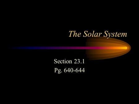 The Solar System Section 23.1 Pg. 640-644. The Solar System Solar system is composed of the sun, the planets, and other bodies that travel around the.