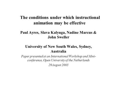 The conditions under which instructional animation may be effective Paul Ayres, Slava Kalyuga, Nadine Marcus & John Sweller University of New South Wales,