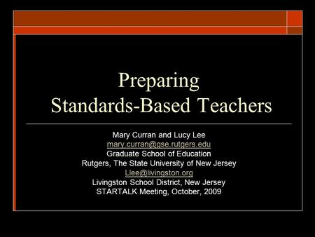 Preparing Standards-Based <strong>Teachers</strong> Mary Curran and Lucy Lee Graduate School of Education Rutgers, The State University of New.