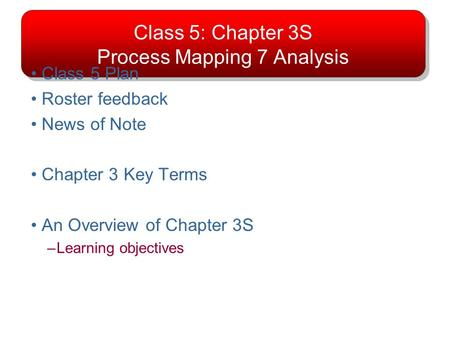 Class 5: Chapter 3S Process Mapping 7 Analysis Class 5 Plan Roster feedback News of Note Chapter 3 Key Terms An Overview of Chapter 3S –Learning objectives.
