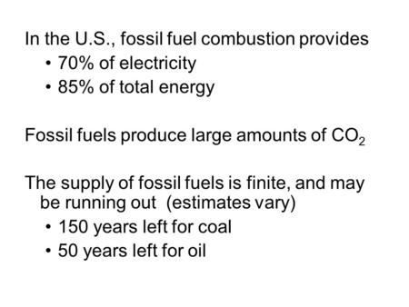In the U.S., fossil fuel combustion provides 70% of electricity 85% of total energy Fossil fuels produce large amounts of CO 2 The supply of fossil fuels.