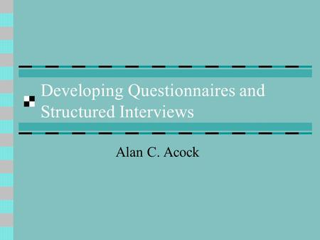 Developing Questionnaires and Structured Interviews Alan C. Acock.