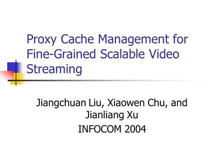 Proxy Cache Management for Fine-Grained Scalable Video Streaming Jiangchuan Liu, Xiaowen Chu, and Jianliang Xu INFOCOM 2004.