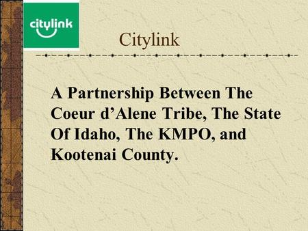 Citylink A Partnership Between The Coeur d'Alene Tribe, The State Of Idaho, The KMPO, and Kootenai County.