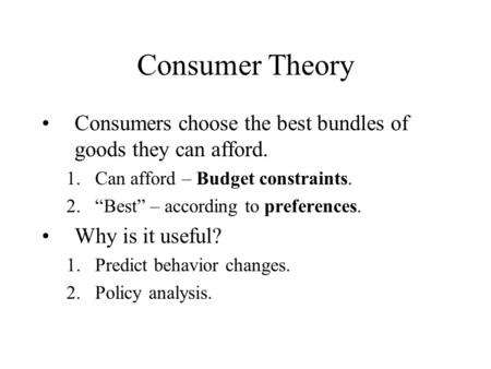 "Consumer Theory Consumers choose the best bundles of goods they can afford. 1.Can afford – Budget constraints. 2.""Best"" – according to preferences. Why."