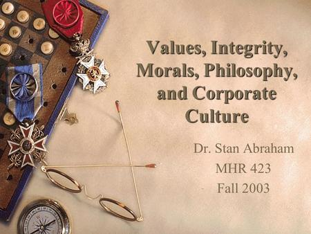 Values, Integrity, Morals, Philosophy, and Corporate Culture Dr. Stan Abraham MHR 423 Fall 2003.