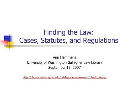 Finding the Law: Cases, Statutes, and Regulations Ann Hemmens University of Washington Gallagher Law Library September 13, 2007