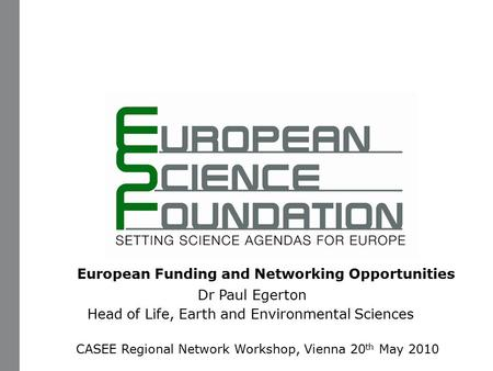 European Funding and Networking Opportunities Dr Paul Egerton Head of Life, Earth and Environmental Sciences CASEE Regional Network Workshop, Vienna 20.